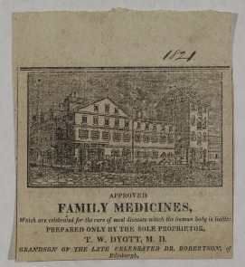 Approved Family Medicines, which are celebrated for the cure of most diseases which the human body is liable: prepared only by the sole proprietor, T. W. Dyott, M. D. Grandson of the late celebrated Dr. Robertson of Edinburgh. Image provided by Historical Society of Pennsylvania